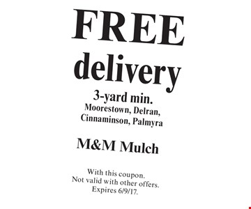 FREE delivery 3-yard min. Moorestown, Delran, Cinnaminson, Palmyra. With this coupon. Not valid with other offers. Expires 6/9/17.