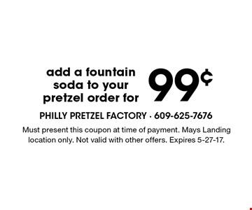 99¢ add a fountain soda to your pretzel order for. Must present this coupon at time of payment. Mays Landing location only. Not valid with other offers. Expires 5-27-17.