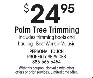 $24.95 Palm Tree Trimming. includes trimming boots and hauling - Best Work in Volusia. With this coupon. Not valid with other offers or prior services. Limited time offer.
