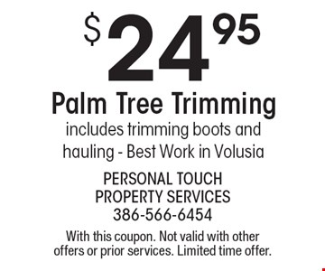 $24.95 palm tree trimming. Includes trimming boots and hauling. Best work in Volusia. With this coupon. Not valid with other offers or prior services. Limited time offer.
