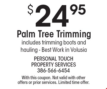 $24.95 Palm Tree Trimming includes trimming boots and hauling - Best Work in Volusia. With this coupon. Not valid with other offers or prior services. Limited time offer.