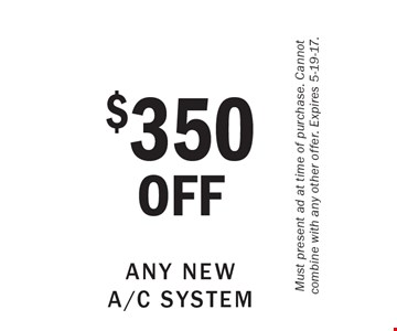$350 OFF Any New A/C System. Must present ad at time of purchase. Cannot combine with any other offer. Expires 5-19-17.