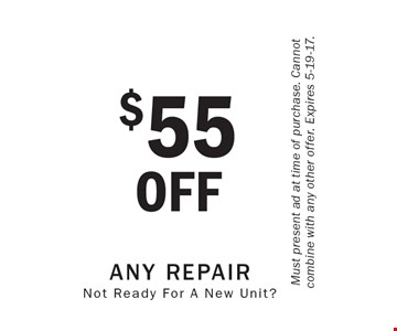 Not Ready For A New Unit? $55 OFF Any Repair. Must present ad at time of purchase. Cannot combine with any other offer. Expires 5-19-17.