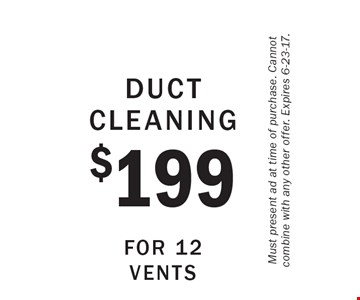 Duct Cleaning $199 For 12 Vents. Must present ad at time of purchase. Cannot combine with any other offer. Expires 6-23-17.