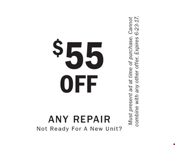 $55OFF Any Repair Not Ready For A New Unit?. Must present ad at time of purchase. Cannot combine with any other offer. Expires 6-23-17.