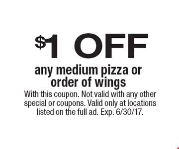 $1 OFF any medium pizza or order of wings. With this coupon. Not valid with any other special or coupons. Valid only at locations listed on the full ad. Exp. 6/30/17.