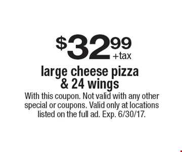 $32.99 +tax large cheese pizza & 24 wings . With this coupon. Not valid with any other special or coupons. Valid only at locations listed on the full ad. Exp. 6/30/17.