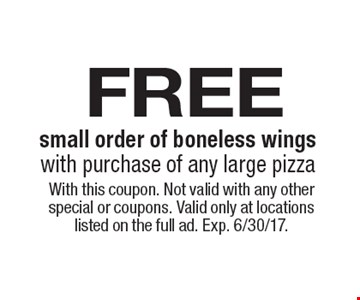 free small order of boneless wings with purchase of any large pizza. With this coupon. Not valid with any other special or coupons. Valid only at locations listed on the full ad. Exp. 6/30/17.