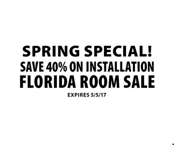 spring special! Save 40% ON Installation. Florida Room Sale. Expires 5/5/17.