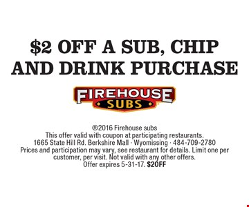 $2 off a sub, chip and drink purchase 2016 Firehouse subsThis offer valid with coupon at participating restaurants.1665 State Hill Rd. Berkshire Mall - Wyomissing - 484-709-2780Prices and participation may vary, see restaurant for details. Limit one per customer, per visit. Not valid with any other offers.Offer expires 5-31-17. $2OFF