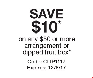 SAVE $10* on any $50 or more arrangement or dipped fruit box*. Code: CLIP1117. Expires: 12/8/17