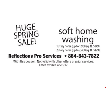 Huge Spring sale! Soft home washing. 1 story home (up to 1,900 sq. ft. $149). 2 story home (up to 2,400 sq. ft. $179). With this coupon. Not valid with other offers or prior services. Offer expires 4/28/17.
