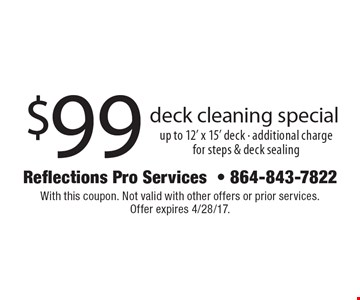 $99 deck cleaning special. Up to 12' x 15' deck. Additional charge for steps & deck sealing. With this coupon. Not valid with other offers or prior services. Offer expires 4/28/17.