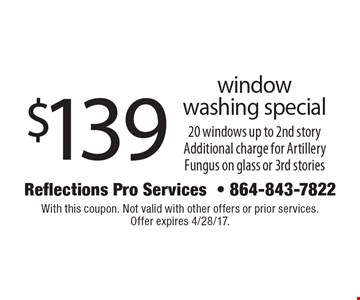 $139 window washing special. 20 windows up to 2nd story. Additional charge for Artillery Fungus on glass or 3rd stories. With this coupon. Not valid with other offers or prior services. Offer expires 4/28/17.