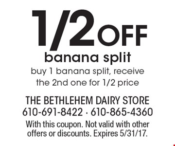 1/2 Off banana split. Buy 1 banana split, receive the 2nd one for 1/2 price. With this coupon. Not valid with other offers or discounts. Expires 5/31/17.