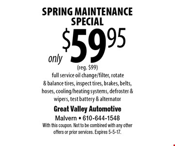 only $59.95 Spring Maintenance Special (reg. $99) full service oil change/filter, rotate & balance tires, inspect tires, brakes, belts, hoses, cooling/heating systems, defroster & wipers, test battery & alternator. With this coupon. Not to be combined with any other offers or prior services. Expires 5-5-17.