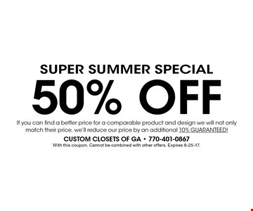SUPER Summer Special 50% OFF If you can find a better price for a comparable product and design we will not only match their price, we'll reduce our price by an additional 10% GUARANTEED! With this coupon. Cannot be combined with other offers. Expires 8-25-17.