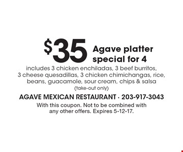 $35 Agave platter special for 4 includes 3 chicken enchiladas, 3 beef burritos, 3 cheese quesadillas, 3 chicken chimichangas, rice, beans, guacamole, sour cream, chips & salsa (take-out only). With this coupon. Not to be combined with any other offers. Expires 5-12-17.