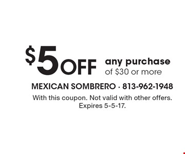 $5 Off any purchase of $30 or more. With this coupon. Not valid with other offers. Expires 5-5-17.