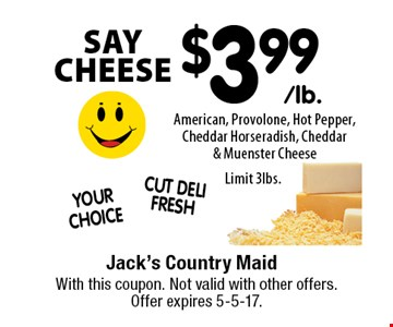 SAY CHEESE! $3.99 American, Provolone, Hot Pepper, Cheddar Horseradish, Cheddar & Muenster Cheese. Limit 3lbs. With this coupon. Not valid with other offers. Offer expires 5-5-17.
