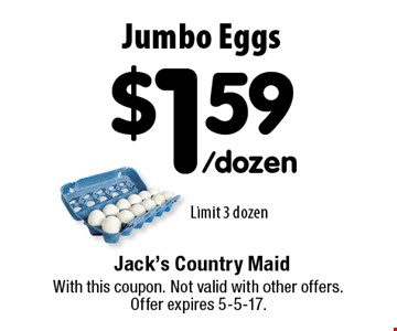 $1.59 /dozen Jumbo Eggs. Limit 3 dozen. With this coupon. Not valid with other offers. Offer expires 5-5-17.