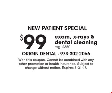 NEW PATIENT SPECIAL $99 exam, x-rays & dental cleaning reg. $350. With this coupon. Cannot be combined with any other promotion or health insurance. Subject to change without notice. Expires 5-31-17.