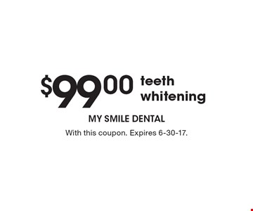 $99.00 teeth whitening. With this coupon. Expires 6-30-17.