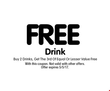 FREE Drink Buy 2 Drinks, Get The 3rd Of Equal Or Lesser Value Free. With this coupon. Not valid with other offers. Offer expires 5/5/17.