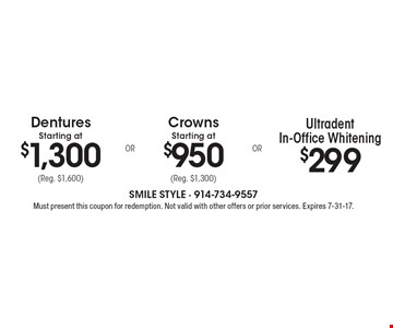 Dentures Starting at $1,300 (Reg. $1,600). Crowns Starting at $950 (Reg. $1,300). $299 Ultradent In-Office Whitening. Must present this coupon for redemption. Not valid with other offers or prior services. Expires 7-31-17.