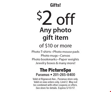 Gifts! $2 off Any photo gift item of $10 or more. Photo T-shirts, Photo mouse pads, Photo mugs, CanvasPhoto bookmarks, Paper weights Jewelry boxes & many more! Valid at Rigewood Ave., Paramus store only. Valid on new orders only. Limit 2. May not be combined with other coupons or offers. See store for details. Expires 5/13/17.