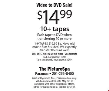 Video to DVD Sale! $14.99 10+ tapes. Each tape to DVD when transferring 10 or more 1-9 TAPES $19.99 Ea. Have old movie film & slides? We expertly transfer them as well! VHS, VHSC, Mini DV & 8mm Video - USA Formats. Each tape counts as 1 DVD. Tapes that exceed 2 hours count as 2 DVDs. Valid at Rigewood Ave., Paramus store only. Valid on new orders only. May not be combined with other coupons or offers. Other formats available. Expires 5/12/17.