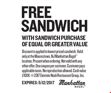 Free Sandwich With Sandwich Purchase Of Equal Or Greater Value. Discount is applied to lowest priced sandwich. Valid only at the Moorestown, NJ Manhattan Bagel location. Present when ordering. Not valid with any other offer. One coupon per customer. Customer pays applicable taxes. No reproduction allowed. Cash value 1/100¢.  2017 Einstein Noah Restaurant Group, Inc. Expires: 5/12/2017