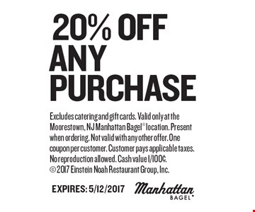 20% Off any Purchase. Excludes catering and gift cards. Valid only at the Moorestown, NJ Manhattan Bagel location. Present when ordering. Not valid with any other offer. One coupon per customer. Customer pays applicable taxes. No reproduction allowed. Cash value 1/100¢. 2017 Einstein Noah Restaurant Group, Inc. Expires: 5/12/2017