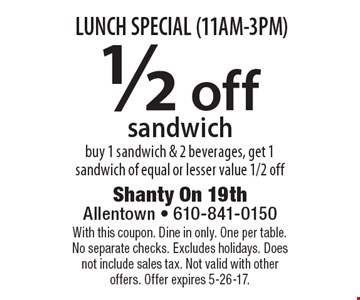LUNCH SPECIAL (11AM-3PM) 1/2 off sandwich buy 1 sandwich & 2 beverages, get 1 sandwich of equal or lesser value 1/2 off. With this coupon. Dine in only. One per table. No separate checks. Excludes holidays. Does not include sales tax. Not valid with other offers. Offer expires 5-26-17.
