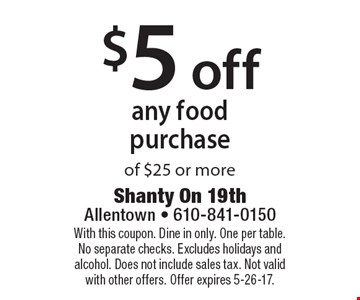 $5 off any food purchase of $25 or more. With this coupon. Dine in only. One per table. No separate checks. Excludes holidays and alcohol. Does not include sales tax. Not valid with other offers. Offer expires 5-26-17.