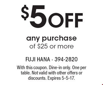 $5 off any purchase of $25 or more. With this coupon. Dine-in only. One per table. Not valid with other offers or discounts. Expires 5-5-17.