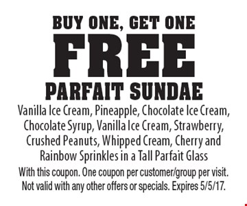 Buy One, Get One Free - Parfait Sundae. Vanilla Ice Cream, Pineapple, Chocolate Ice Cream, Chocolate Syrup, Vanilla Ice Cream, Strawberry, Crushed Peanuts, Whipped Cream, Cherry and Rainbow Sprinkles in a Tall Parfait Glass. With this coupon. One coupon per customer/group per visit. Not valid with any other offers or specials. Expires 5/5/17.