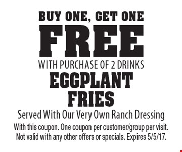 Buy One, Get One Free - Eggplant Fries with purchase of 2 drinks. Served With Our Very Own Ranch Dressing. With this coupon. One coupon per customer/group per visit. Not valid with any other offers or specials. Expires 5/5/17.