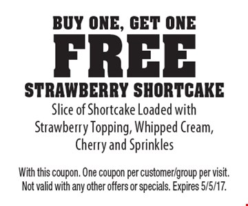 Buy One, Get One Free - Strawberry Shortcake. Slice of Shortcake Loaded with Strawberry Topping, Whipped Cream, Cherry and Sprinkles. With this coupon. One coupon per customer/group per visit. Not valid with any other offers or specials. Expires 5/5/17.