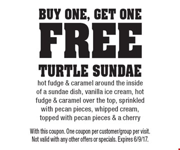 buy One, get One free Turtle sundae hot fudge & caramel around the inside of a sundae dish, vanilla ice cream, hot fudge & caramel over the top, sprinkled with pecan pieces, whipped cream, topped with pecan pieces & a cherry. With this coupon. One coupon per customer/group per visit. Not valid with any other offers or specials. Expires 6/9/17.