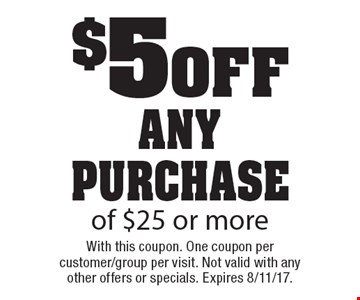 $5 0ff any purchase of $25 or more. With this coupon. One coupon per customer/group per visit. Not valid with any other offers or specials. Expires 8/11/17.