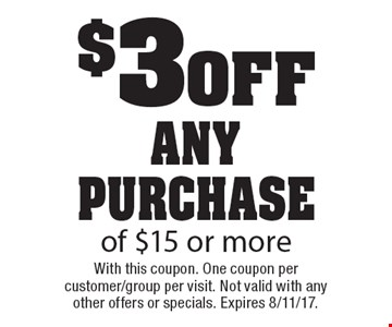 $3 0ff any purchase of $15 or more. With this coupon. One coupon per customer/group per visit. Not valid with any other offers or specials. Expires 8/11/17.