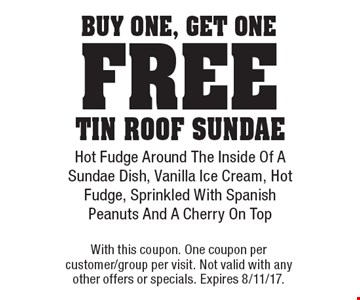 Buy One, Get One free Tin Roof sundae. Hot Fudge Around The Inside Of A Sundae Dish, Vanilla Ice Cream, Hot Fudge, Sprinkled With Spanish Peanuts And A Cherry On Top. With this coupon. One coupon per customer/group per visit. Not valid with any other offers or specials. Expires 8/11/17.