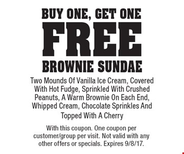 Free brownie sundae. Buy one, get one free brownie sundae. Two Mounds Of Vanilla Ice Cream, Covered With Hot Fudge, Sprinkled With Crushed Peanuts, A Warm Brownie On Each End, Whipped Cream, Chocolate Sprinkles And Topped With A Cherry. With this coupon. One coupon per customer/group per visit. Not valid with any other offers or specials. Expires 9/8/17.