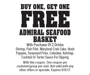 Free Admiral seafood basket. Buy one, get one free Admiral Seafood Basket With Purchase Of 2 Drinks. Shrimp, Fish Filet, Maryland Crab Cake, Hush Puppies, Seasoned Fries, Coleslaw, Ketchup, Cocktail Or Tartar Sauce For Dipping. With this coupon. One coupon per customer/group per visit. Not valid with any other offers or specials. Expires 9/8/17.