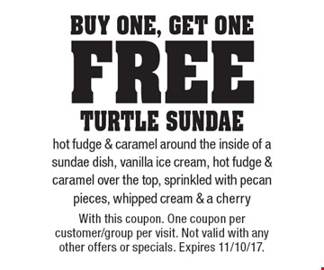 Buy One, get One free turtle sundae. Hot fudge & caramel around the inside of a sundae dish, vanilla ice cream, hot fudge & caramel over the top, sprinkled with pecan pieces, whipped cream & a cherry. With this coupon. One coupon per customer/group per visit. Not valid with any other offers or specials. Expires 11/10/17.