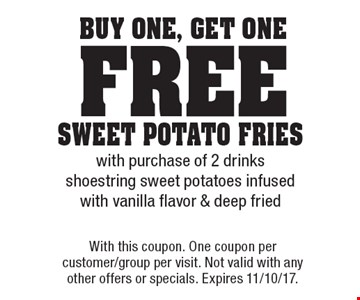 buy One, get One free sweet potato frieswith purchase of 2 drinksshoestring sweet potatoes infused with vanilla flavor & deep fried. With this coupon. One coupon per customer/group per visit. Not valid with any other offers or specials. Expires 11/10/17.