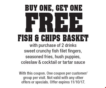buy One, get One free fish & chips basketwith purchase of 2 drinkssweet crunchy fish filet fingers, seasoned fries, hush puppies, coleslaw & cocktail or tartar sauce. With this coupon. One coupon per customer/group per visit. Not valid with any other offers or specials. Offer expires 11/10/17.