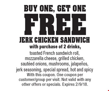 Buy One, Get One Free - JERK CHICKEN SANDWICH with purchase of 2 drinks, toasted French sandwich roll, mozzarella cheese, grilled chicken, sauteed onions, mushrooms, jalapenos, jerk seasoning, special spread, hot and spicy. With this coupon. One coupon per customer/group per visit. Not valid with any other offers or specials. Expires 2/9/18.