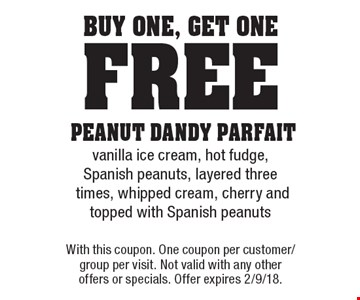 Buy One, Get One Free - PEANUT DANDY PARFAIT - vanilla ice cream, hot fudge, Spanish peanuts, layered three times, whipped cream, cherry and topped with Spanish peanuts. With this coupon. One coupon per customer/group per visit. Not valid with any other offers or specials. Offer expires 2/9/18.